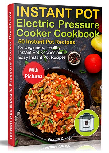 Instant Pot Electric Pressure Cooker Cookbook: 50 Instant Pot Recipes for Beginners, Healthy Instant Pot Recipes and Easy Instant Pot Recipes by Wanda  Carter