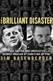 Brilliant Disaster: JFK, Castro, and America's Doomed Invasion of Cuba's Bay of Pigs