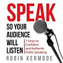 Speak So Your Audience Will Listen: 7 steps to Confident and Authentic Public Speaking Audiobook by Robin Kermode Narrated by Robin Kermode