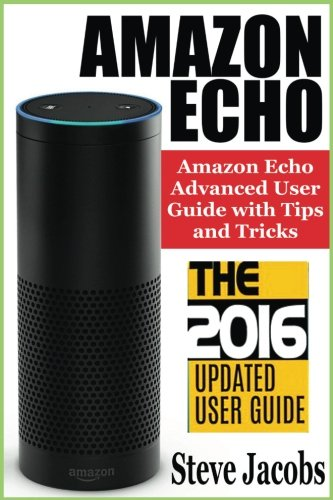 Amazon Echo: 2016 - The Ultimate Guide to Learn Amazon Echo In No Time (Amazon Echo, Alexa Skills Kit, smart devices, digital services, digital ... Prime, internet device, guide) (Volume 7)