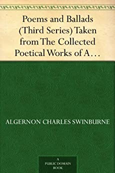 Poems and Ballads (Third Series) Taken from The Collected Poetical Works of Algernon Charles Swinburne-Vol. III by [Swinburne, Algernon Charles]