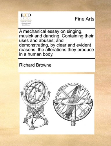 Read Online A mechanical essay on singing, musick and dancing. Containing their uses and abuses; and demonstrating, by clear and evident reasons, the alterations they produce in a human body. PDF