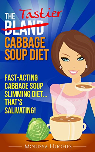 The Tastier Cabbage Soup Diet: Fast-acting Cabbage Soup Slimming Diet That's Salivating!