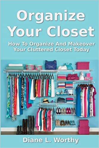 Organize Your Closet: How To Organize And Makeover Your Cluttered Closet  Today: Diane L Worthy: 9781492349860: Amazon.com: Books