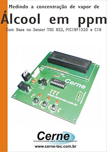 - Medindo a concentração de vapor de Álcool em ppm Com base no Sensor TGS 822, PIC18F1320 e C18 (Portuguese Edition)