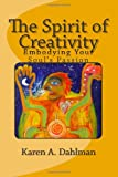 The Spirit of Creativity: Embodying Your Soul's Passion, Karen Dahlman, 1480292192