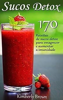 Sucos Detox: 170 receitas de sucos detox para emagrecer e