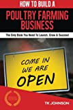 How To Build A Poultry Farming Business (Special Edition): The Only Book You Need To Launch, Grow & Succeed
