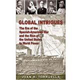 Global Intrigues : The Era of the Spanish-American War and the Rise of the United States to World Power, Torruella, Juan R., 0847711269