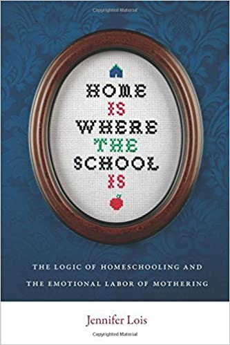 Home Is Where the School Is: The Logic of Homeschooling and the Emotional Labor of Mothering by Lois, Jennifer (December 17, 2012)
