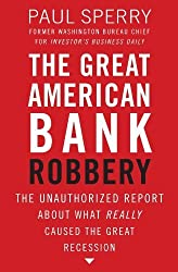 The Great American Bank Robbery: The Unauthorized Report About What Really Caused the Great Recession by Paul Sperry (2011-01-17)
