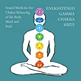 Enlightened Gamma Chakra Suite- Sound Medicine for Chakra Balancing of the Body Mind and Soul