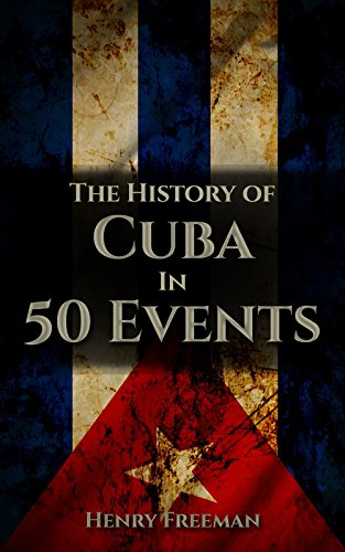 The History of Cuba in 50 Events (History by Country Timeline Book 3) (The Cuban Missile Crisis A Concise History Summary)