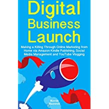 Digital Business Launch: Making a Killing Through Online Marketing from Home via Amazon Kindle Publishing, Social Media Management and YouTube Vlogging