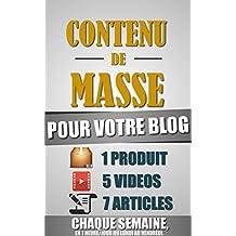 Contenu De Masse Pour Votre Blog: 1 Heure/Jour Pour Créer 7 Articles, 5 Vidéos Et 1 Produit Chaque Semaine Et Créer Un Blog D'Autorité Ultra Rentable. (French Edition)