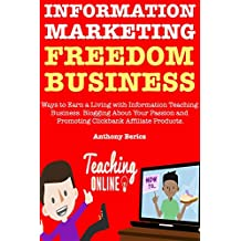 Information Marketing Freedom Business: Ways to Earn a Living with Information Teaching Business. Blogging About Your Passion and Promoting Clickbank Affiliate Products.