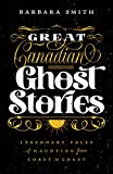 Great Canadian Ghost Stories: Legendary Tales of Haunting from Coast to Coast