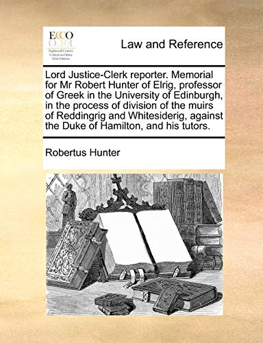 Lord Justice-Clerk reporter. Memorial for Mr Robert Hunter of Elrig, professor of Greek in the University of Edinburgh,