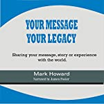 Your Message, Your Legacy: Sharing Your Message, Story, or Experience with the World | Mark Howard