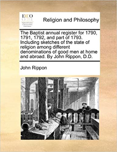Book The Baptist annual register for 1790, 1791, 1792, and part of 1793. Including sketches of the state of religion among different denominations of good men at home and abroad. By John Rippon, D.D.