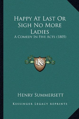 Happy At Last Or Sigh No More Ladies: A Comedy In Five Acts (1805) ebook