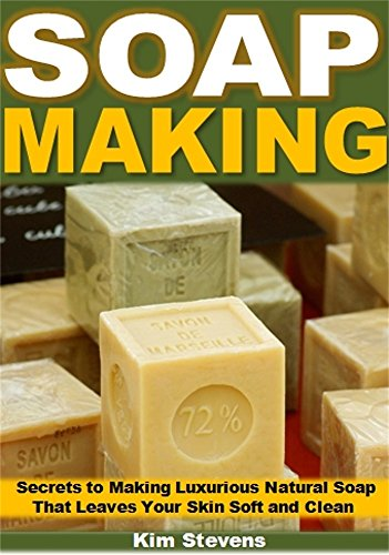 Soap Making: Secrets to Making Luxurious Natural Soap That Leaves Your Skin Soft and Clean - Luxurious Clean Natural