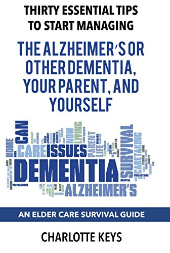 Thirty Essential Tips To Start Managing The Alzheimer's Or Other Dementia, Your Parent, and Yourself: An Elder Care Survival (Stewarts Key)