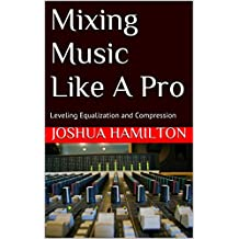 Mixing Music Like A Pro: Leveling Equalization and Compression