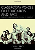 Classroom Voices on Education and Race : Students Speak from Inside the Belly of the Beast, Frio, Daniel, 1475801351