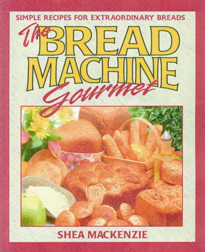 The Bread Machine Gourmet: Simple Recipes for Extraordinary Breads by Shea MacKenzie