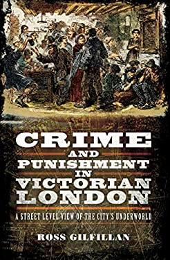 Crime and Punishment in Victorian London: A Street Level View of the City's Underworld