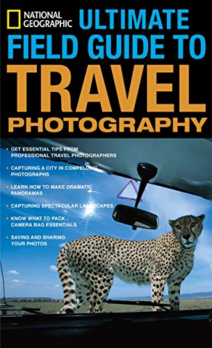 National Geographic Ultimate Field Guide to Travel Photography (National Geographic Photography Field Guides) (National Geographic Ultimate Field Guide To Photography)