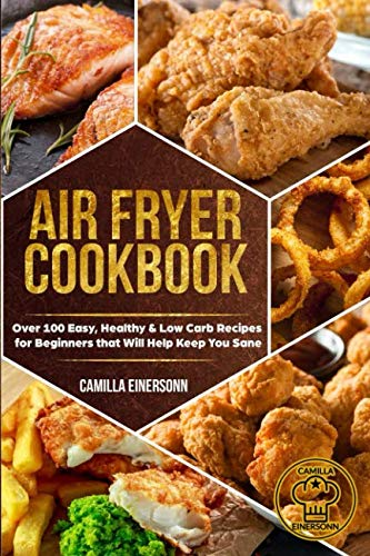 Air Fryer Cookbook: Over 100 Easy, Healthy & Low Carb Recipes  for Beginners that Will Help Keep You Sane by Camilla Einersonn