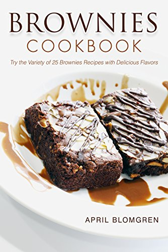 Brownies Cookbook: Try the Variety of 25 Brownies Recipes with Delicious Flavors by April Blomgren