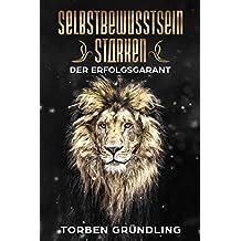 Selbstbewusstsein stärken – Der Erfolgsgarant (German Edition)