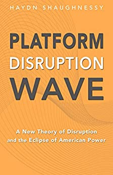 Platform Disruption Wave: A New Theory of Disruption and the Eclipse of American Power by [Shaughnessy, Haydn]