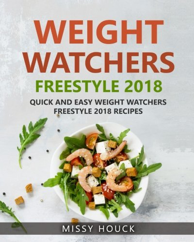 Weight Watchers Freestyle: Weight Watchers Freestyle 2018: Weight Watchers Freestyle Cookbook: Quick and Easy Weight Watchers Freestyle 2018 Recipes by Missy Houck
