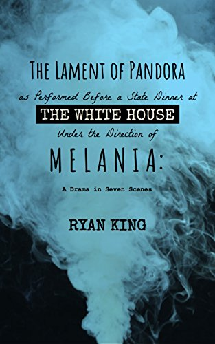 The Lament of Pandora as Performed Before a State Dinner at the White House Under the Direction of Melania: A Drama in Seven Scenes