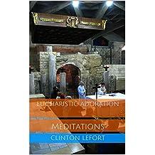 Eucharistic Adoration: Meditations (Meditations For Eucharistic Adorers Book 1)