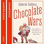 Chocolate Wars: From Cadbury to Kraft: 200 years of Sweet Success and Bitter Rivalry | Deborah Cadbury