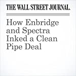 How Enbridge and Spectra Inked a Clean Pipe Deal | Spencer Jakab
