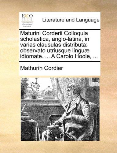 Maturini Corderii Colloquia scholastica, anglo-latina, in varias clausulas distributa: observato utriusque linguæ idiomate. ... A Carolo Hoole, ...