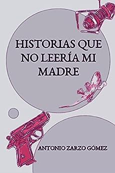 Historias que no leería mi madre (Spanish Edition) by [Zarzo Gómez, Antonio]