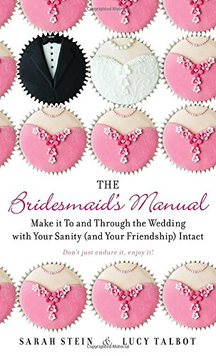 The Bridesmaid's Manual: Make it To and Through the Wedding with Your Sanity (and Your Friendship) Intact