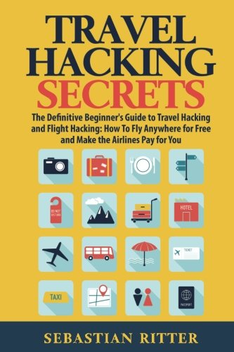 Travel Hacking Secrets: The Definitive Beginner's Guide to Travel Hacking and Flight Hacking: How to Fly Anywhere for Free and Make the Airlines Pay for You