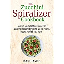 The Zucchini Spiralizer Cookbook: 101 Zucchini Spaghetti Maker Recipes for Tasty Gluten-free Spiralizer Cooking – use with Paderno, Veggetti, Noodle & Pasta Maker