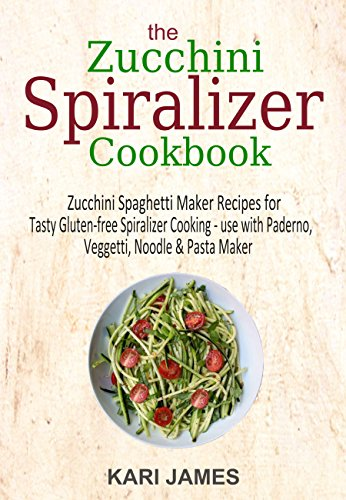 The Zucchini Spiralizer Cookbook: 101 Zucchini Spaghetti Maker Recipes for Tasty Gluten-free Spiralizer Cooking – use with Paderno, Veggetti, Noodle & Pasta Maker by [James, Kari]