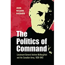 Politics of Command: Lieutenant-General Andrew McNaughton and the Canadian Army, 1939-1943