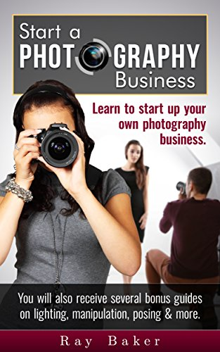 Start a Photography Business: What beginner and intermediate photographers ought to know about photography & starting a photo business from home