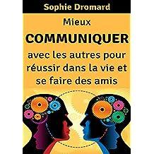 Mieux communiquer avec les autres pour réussir dans la vie et se faire des amis (French Edition)